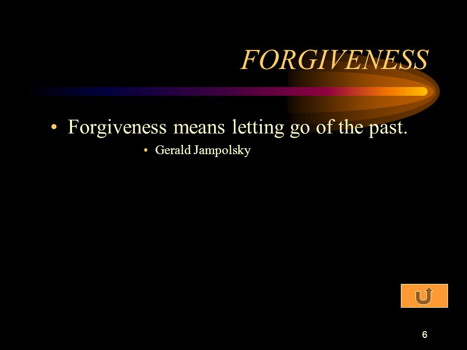 FORGIVENESS Forgiveness means letting go of the past. Gerald Jampolsky