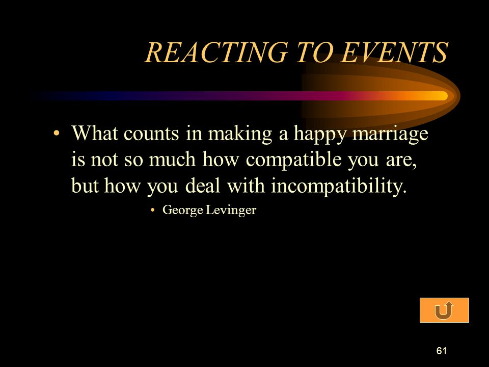 REACTING TO EVENTS What counts in making a happy marriage is not so much how compatible you are, but how you deal with incompatibility.