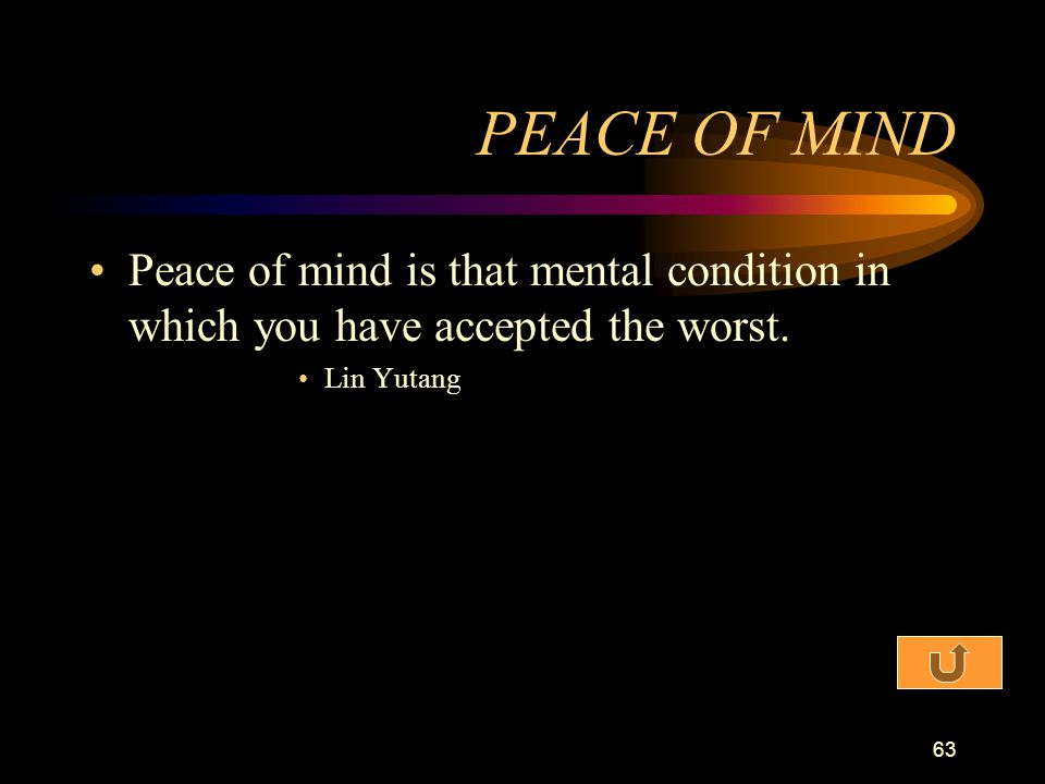 PEACE OF MIND Peace of mind is that mental condition in which you have accepted the worst.