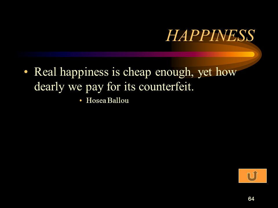 HAPPINESS Real happiness is cheap enough, yet how dearly we pay for its counterfeit. Hosea Ballou