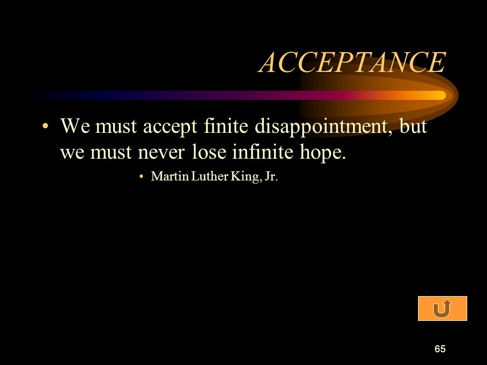 ACCEPTANCE We must accept finite disappointment, but we must never lose infinite hope.