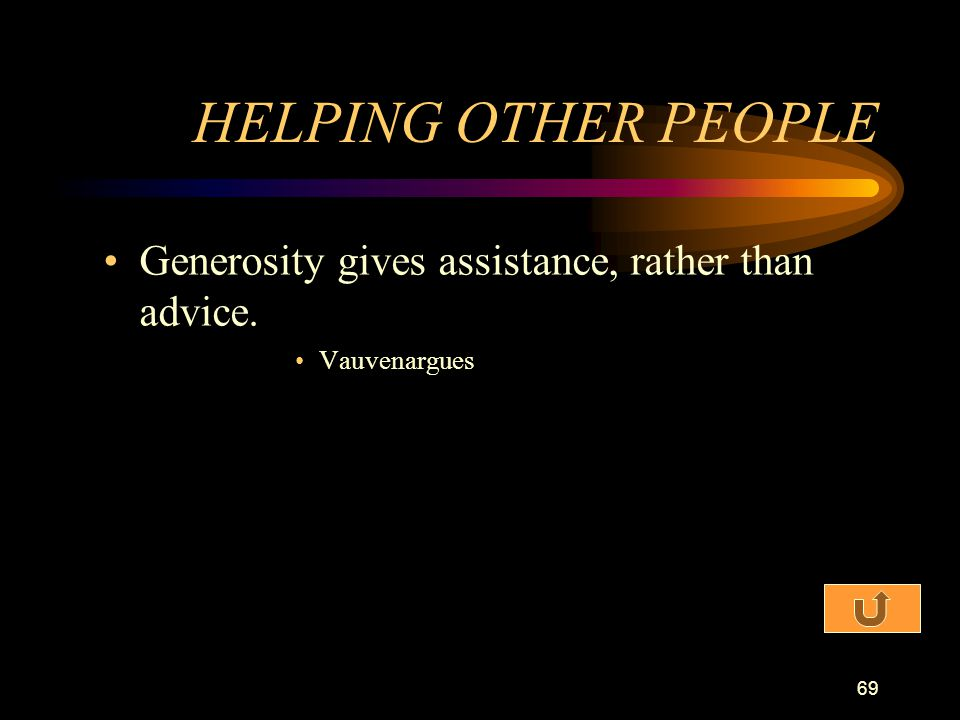 HELPING OTHER PEOPLE Generosity gives assistance, rather than advice.