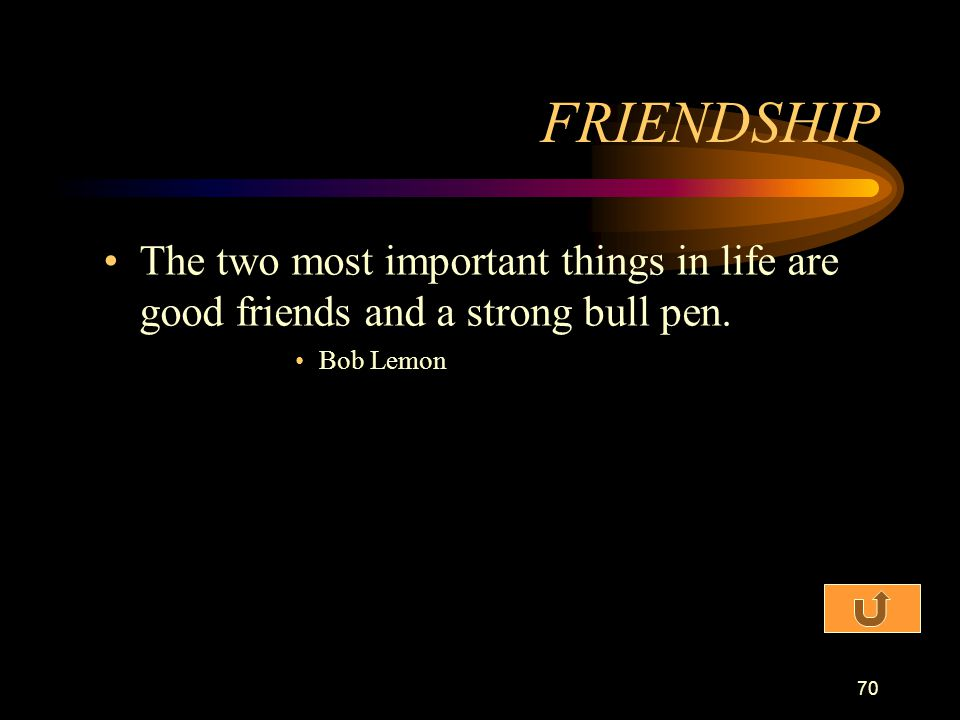 FRIENDSHIP The two most important things in life are good friends and a strong bull pen. Bob Lemon