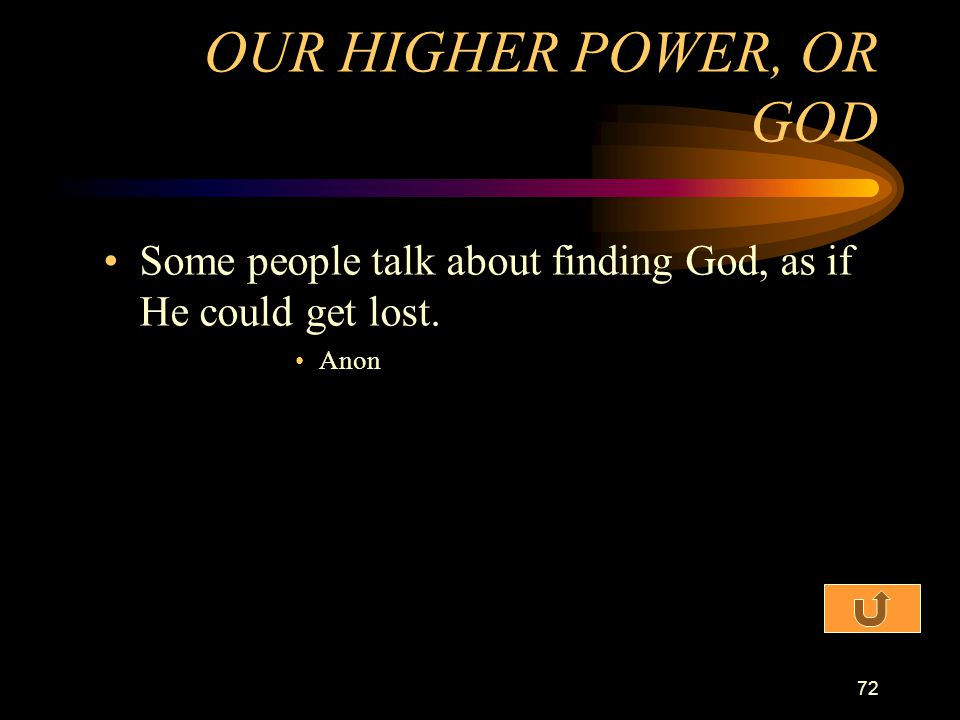 OUR HIGHER POWER, OR GOD Some people talk about finding God, as if He could get lost. Anon