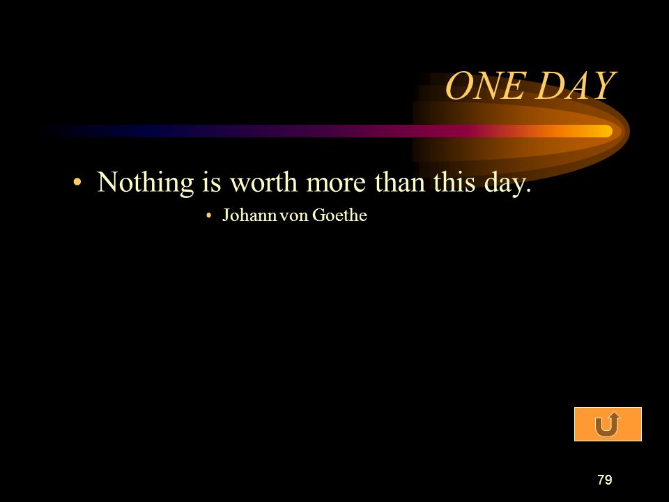 ONE DAY Nothing is worth more than this day. Johann von Goethe