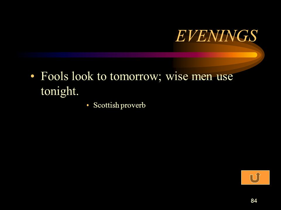 EVENINGS Fools look to tomorrow; wise men use tonight.