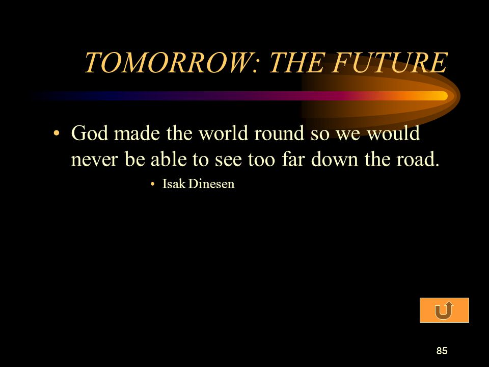 TOMORROW: THE FUTURE God made the world round so we would never be able to see too far down the road.