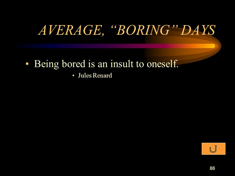 AVERAGE, BORING DAYS Being bored is an insult to oneself.
