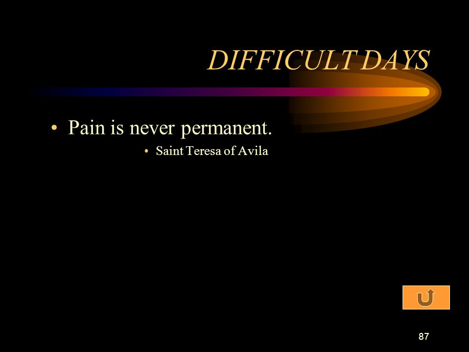 DIFFICULT DAYS Pain is never permanent. Saint Teresa of Avila