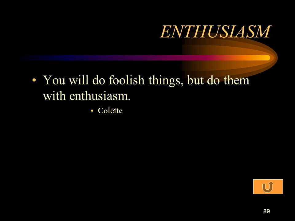 ENTHUSIASM You will do foolish things, but do them with enthusiasm.