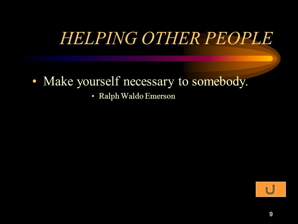 HELPING OTHER PEOPLE Make yourself necessary to somebody.