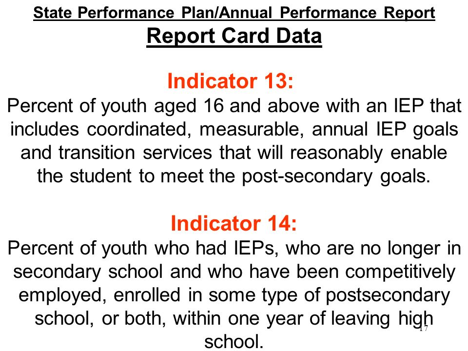 State Performance Plan/Annual Performance Report Report Card Data Indicator 13: Percent of youth aged 16 and above with an IEP that includes coordinated, measurable, annual IEP goals and transition services that will reasonably enable the student to meet the post-secondary goals.
