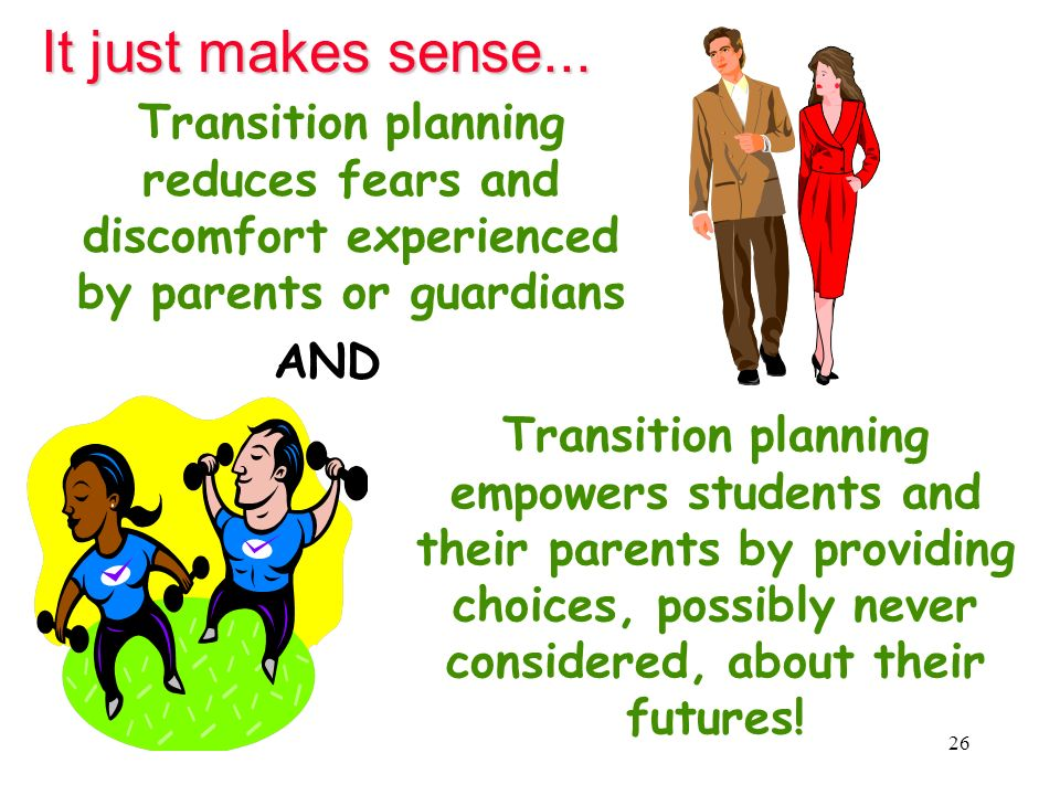 It just makes sense... Transition planning reduces fears and discomfort experienced by parents or guardians.