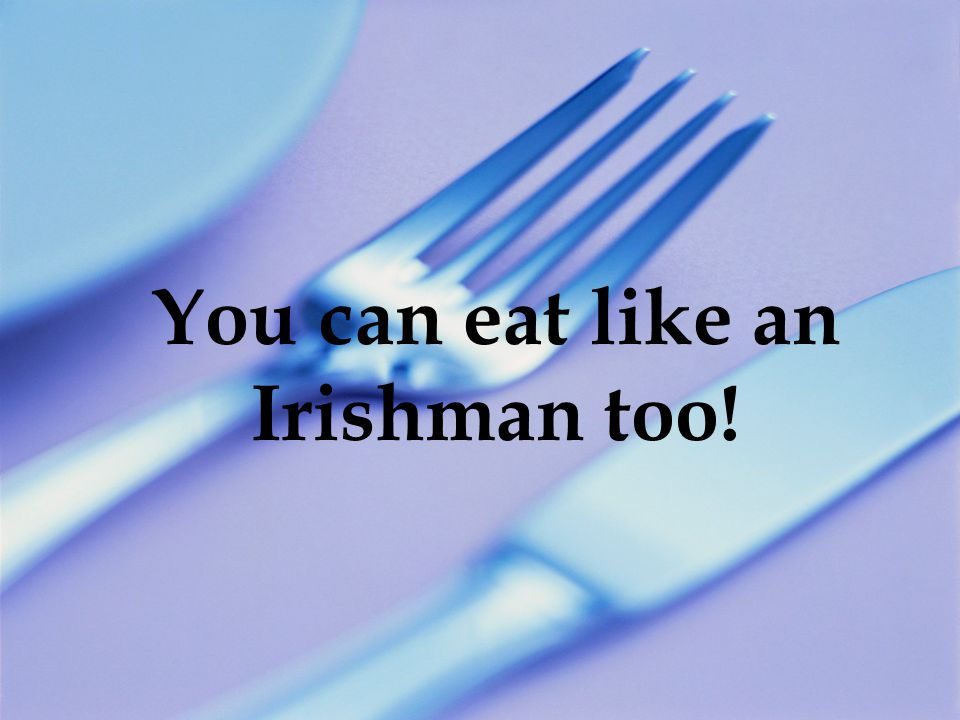 You can eat like an Irishman too!