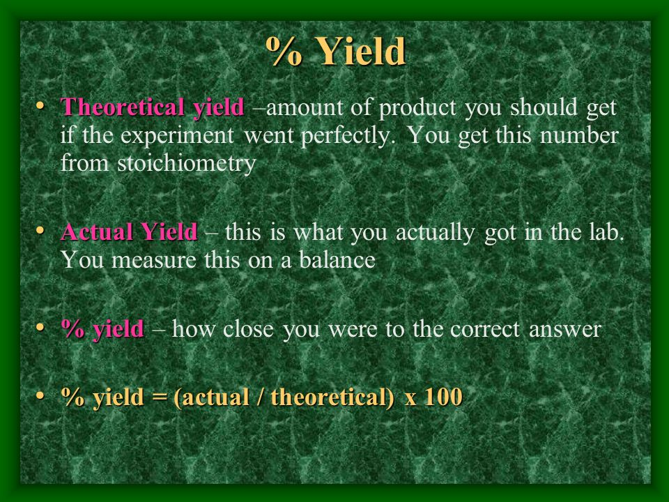 % YieldTheoretical yield –amount of product you should get if the experiment went perfectly. You get this number from stoichiometry.