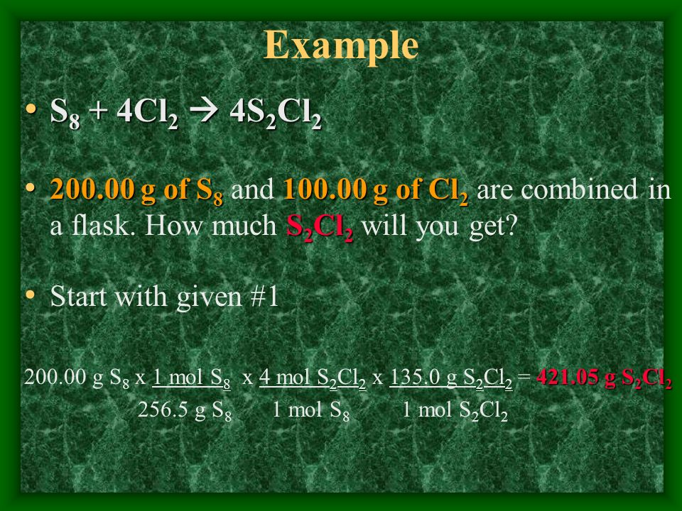 Example S8 + 4Cl2  4S2Cl2. 200.00 g of S8 and 100.00 g of Cl2 are combined in a flask. How much S2Cl2 will you get