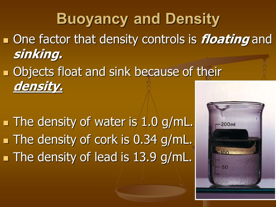 Buoyancy and Density One factor that density controls is floating and sinking. Objects float and sink because of their density.