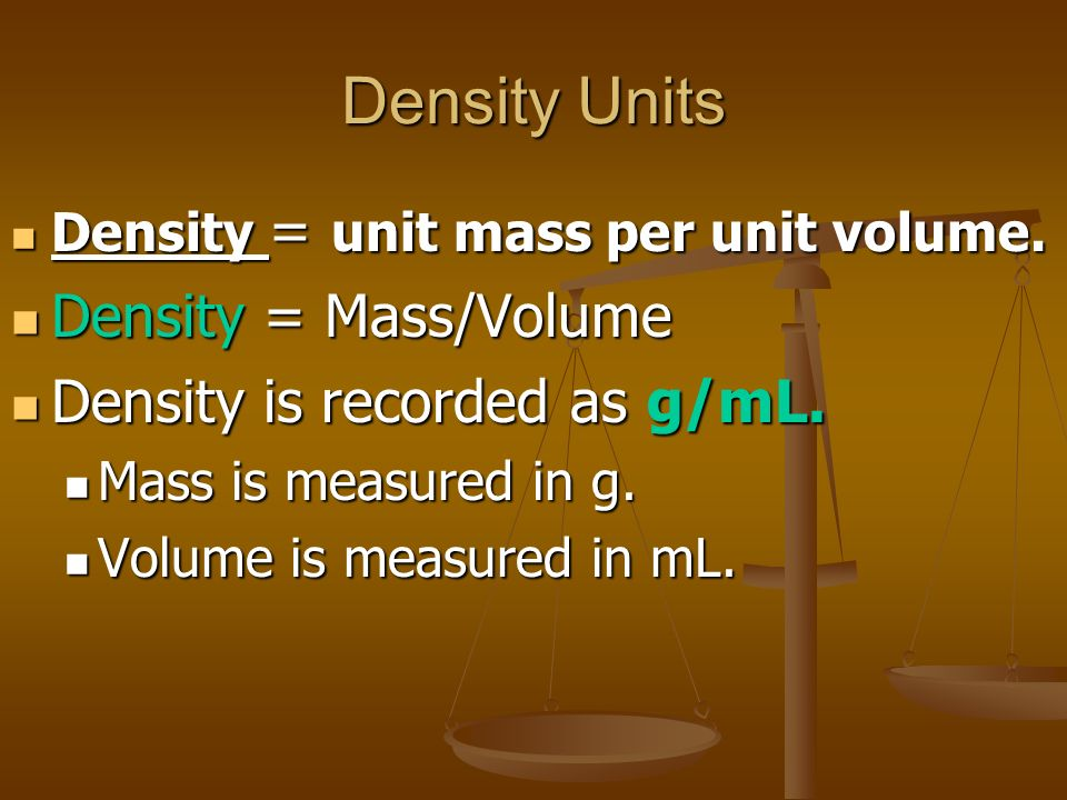 Density Units Density = Mass/Volume Density is recorded as g/mL.