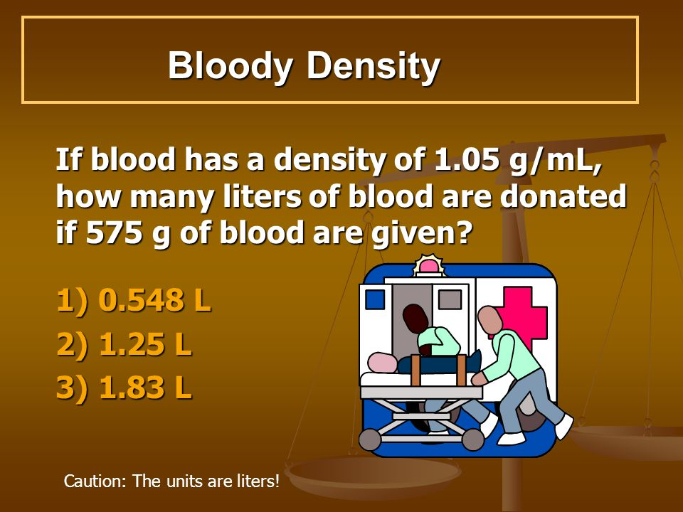 Bloody Density If blood has a density of 1.05 g/mL, how many liters of blood are donated if 575 g of blood are given