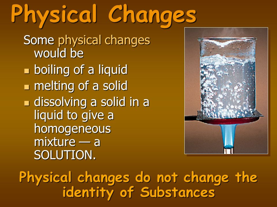 Physical changes do not change the identity of Substances