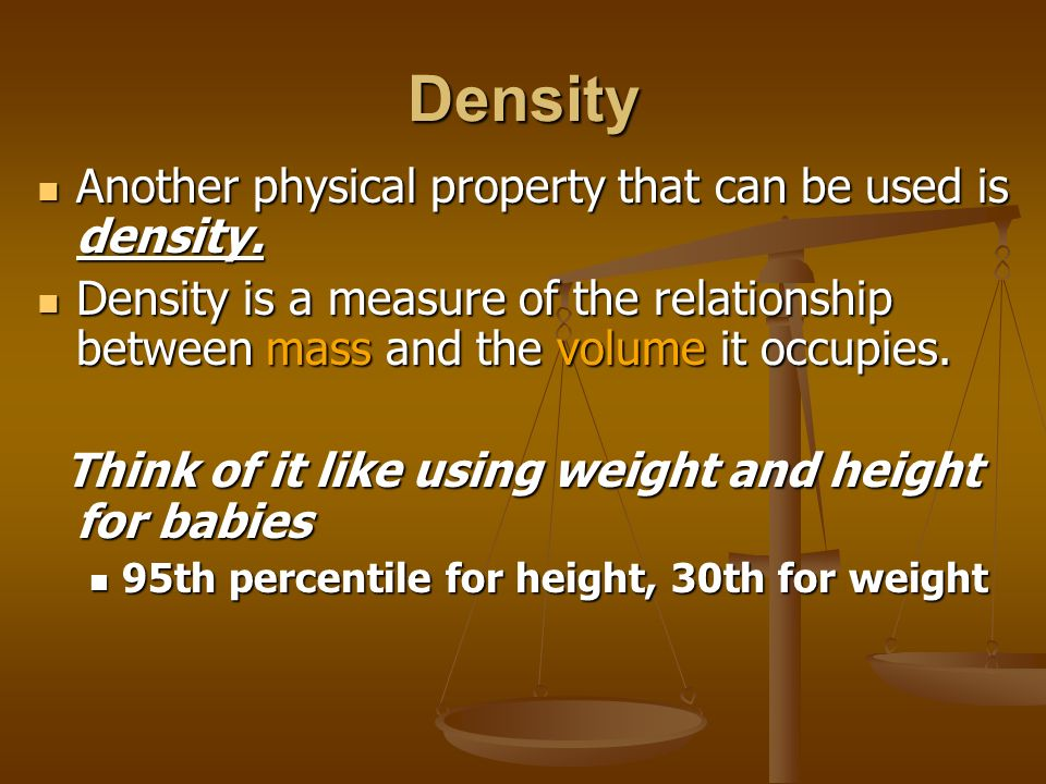 Density Another physical property that can be used is density.