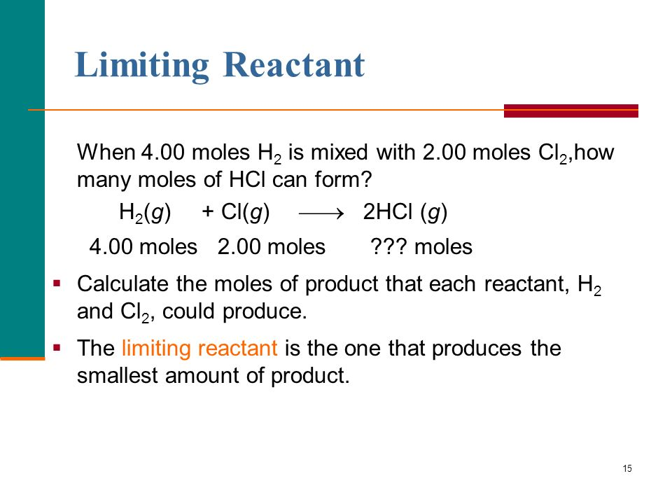 Limiting Reactant When 4.00 moles H2 is mixed with 2.00 moles Cl2,how many moles of HCl can form H2(g) + Cl(g)  2HCl (g)
