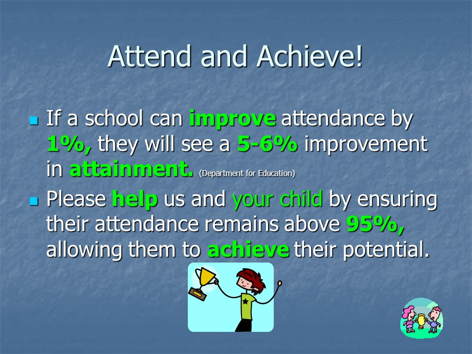 Attend and Achieve! If a school can improve attendance by 1%, they will see a 5-6% improvement in attainment. (Department for Education)