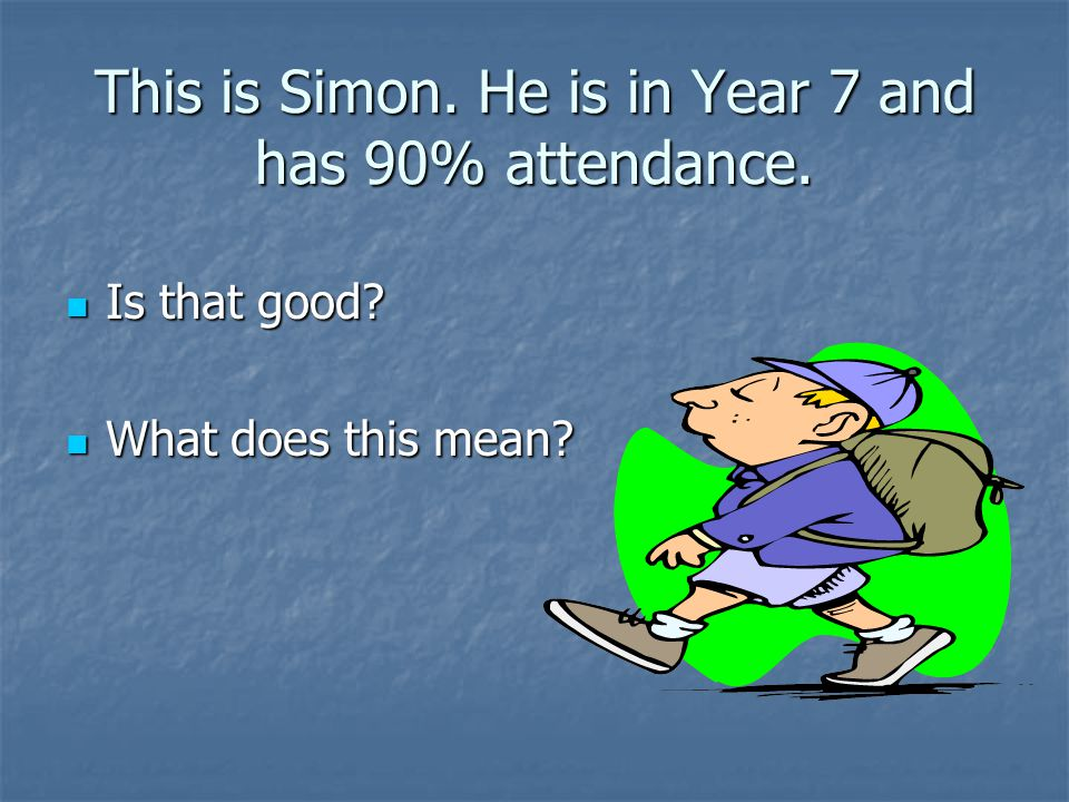 This is Simon. He is in Year 7 and has 90% attendance.