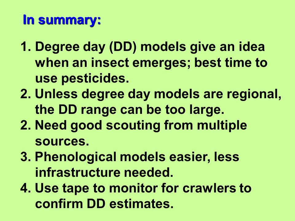 In summary: Degree day (DD) models give an idea. when an insect emerges; best time to use pesticides.