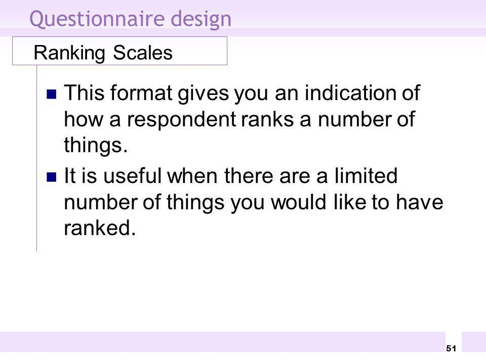 Questionnaire design Ranking Scales. This format gives you an indication of how a respondent ranks a number of things.