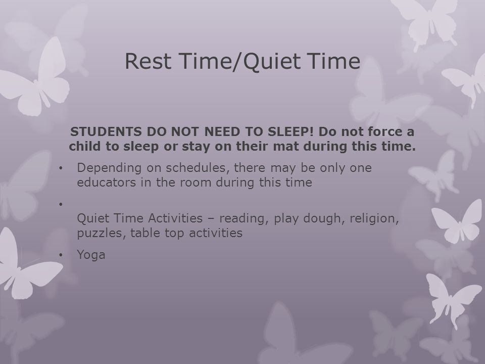 Rest Time/Quiet Time STUDENTS DO NOT NEED TO SLEEP! Do not force a child to sleep or stay on their mat during this time.