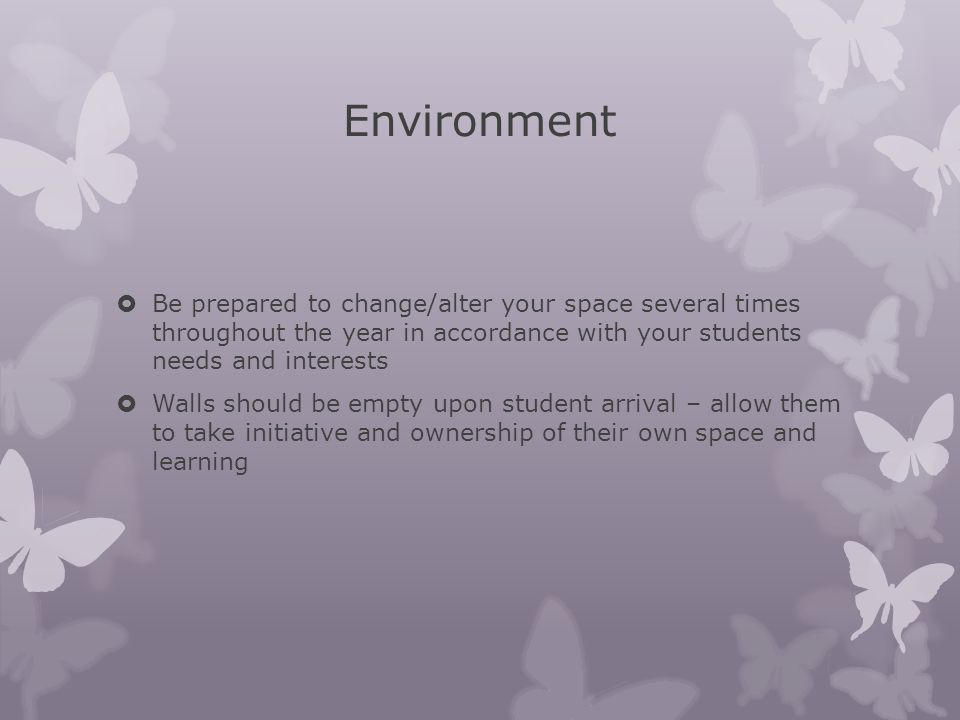 Environment Be prepared to change/alter your space several times throughout the year in accordance with your students needs and interests.