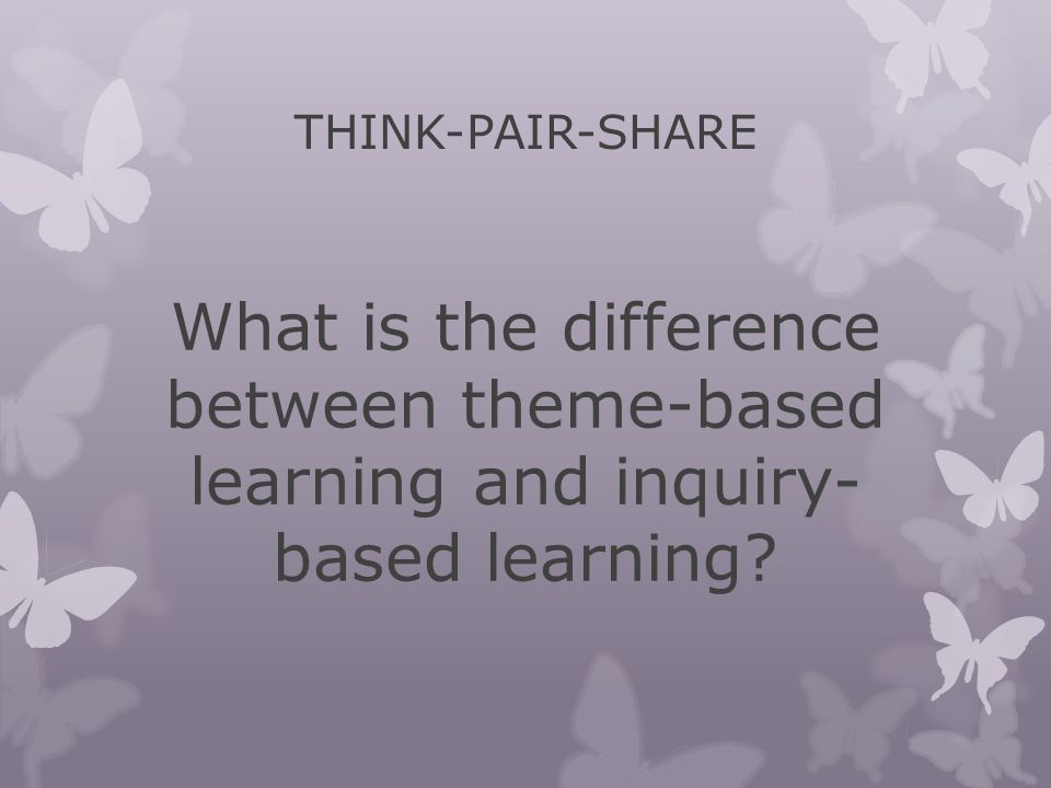 THINK-PAIR-SHARE What is the difference between theme-based learning and inquiry- based learning