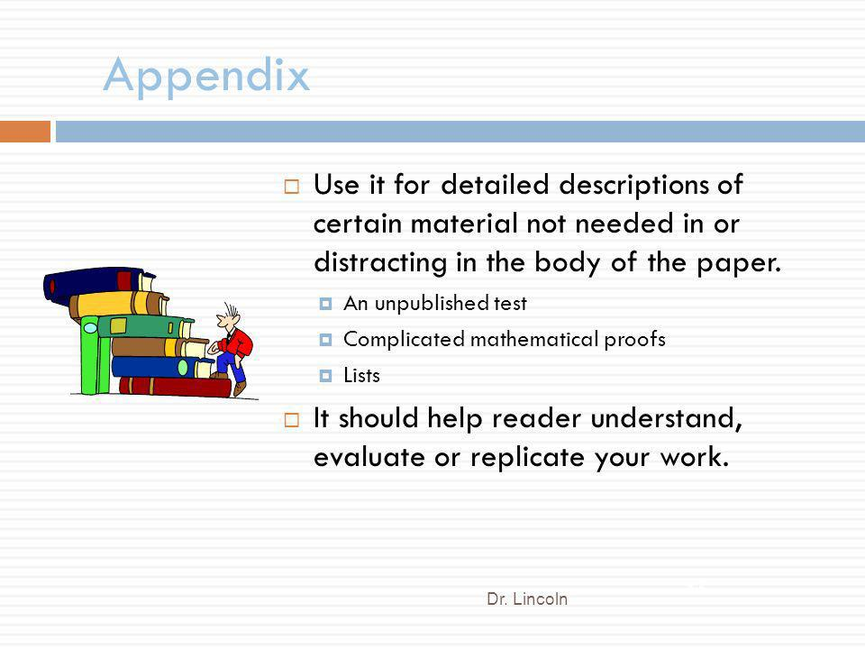 Appendix Use it for detailed descriptions of certain material not needed in or distracting in the body of the paper.