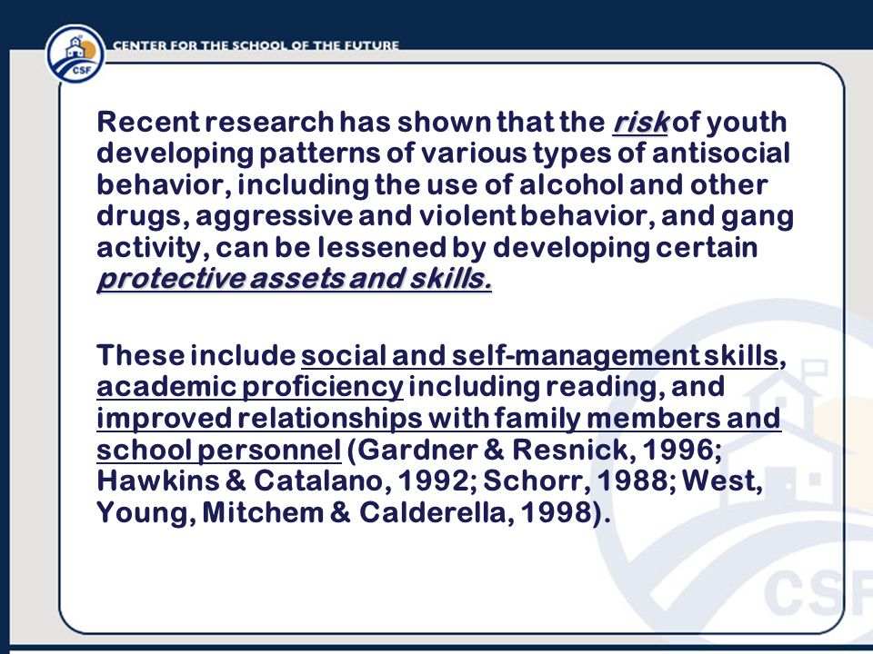 Recent research has shown that the risk of youth developing patterns of various types of antisocial behavior, including the use of alcohol and other drugs, aggressive and violent behavior, and gang activity, can be lessened by developing certain protective assets and skills.