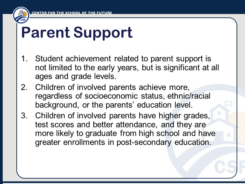Parent Support Student achievement related to parent support is not limited to the early years, but is significant at all ages and grade levels.