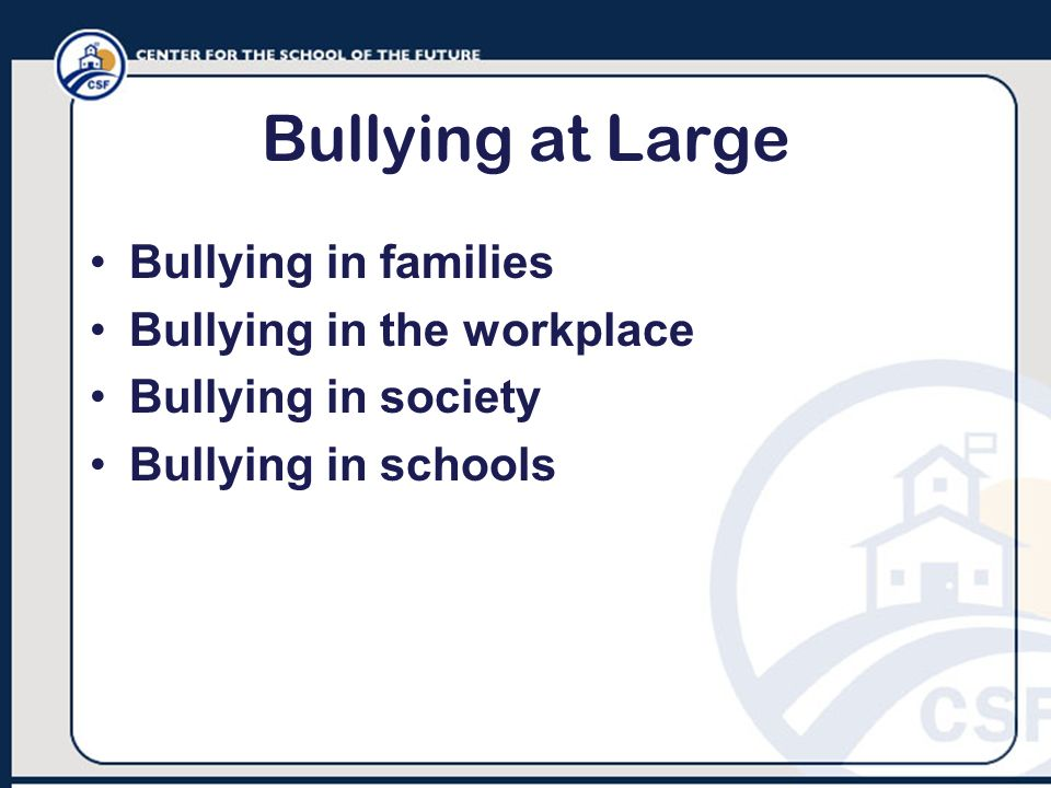 Bullying at Large Bullying in families Bullying in the workplace
