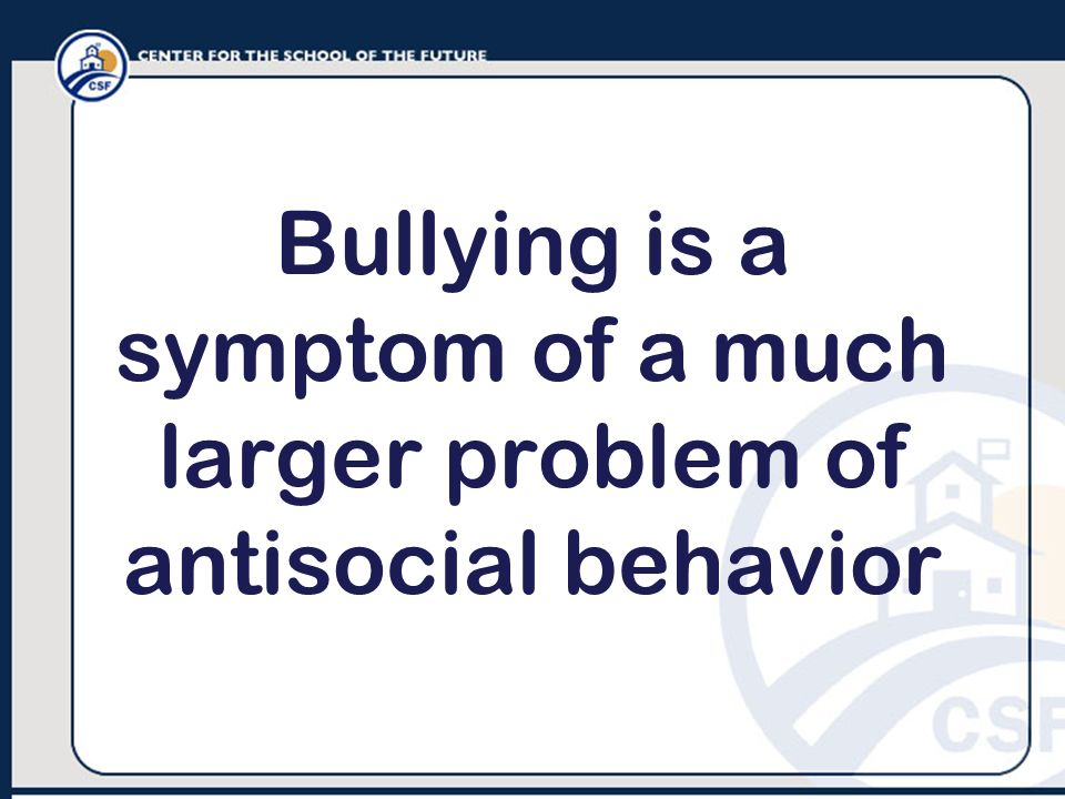 Bullying is a symptom of a much larger problem of antisocial behavior