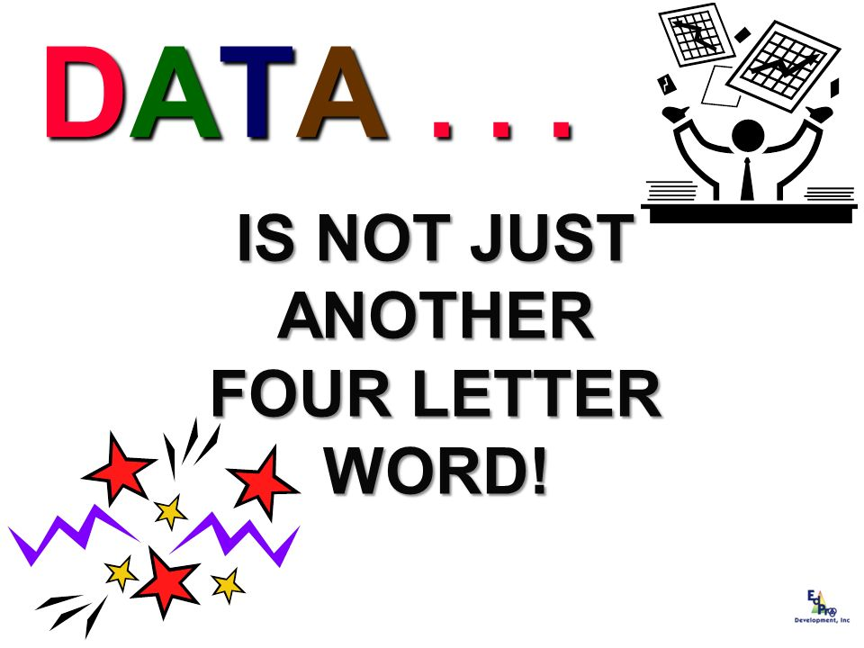 DATA . . . IS NOT JUST ANOTHER FOUR LETTER WORD!