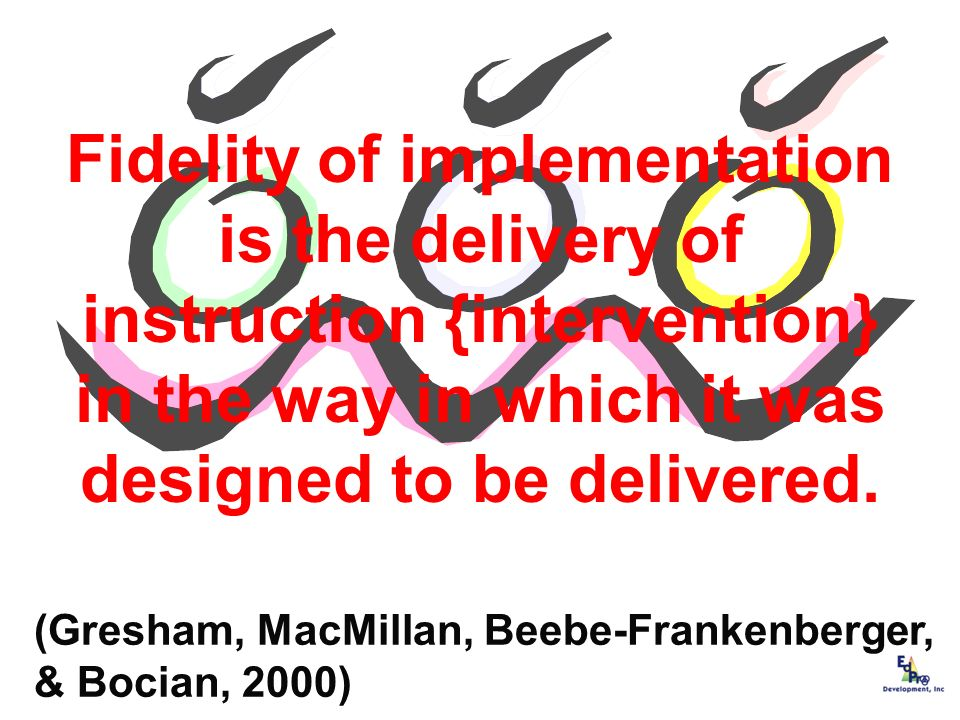 Fidelity of implementation is the delivery of instruction {intervention} in the way in which it was designed to be delivered.