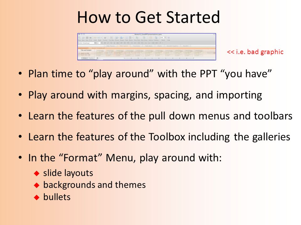 How to Get Started Plan time to play around with the PPT you have
