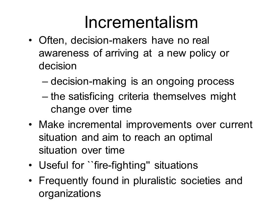 Incrementalism Often, decision-makers have no real awareness of arriving at a new policy or decision.