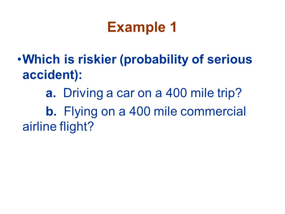 Example 1 Which is riskier (probability of serious accident):