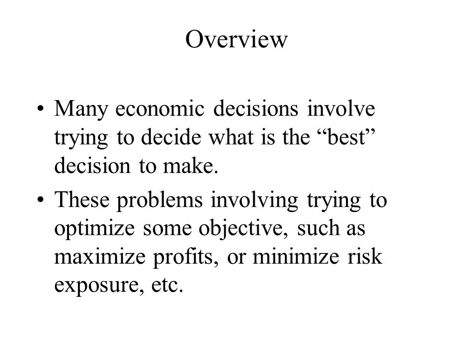 Overview Many economic decisions involve trying to decide what is the best decision to make.