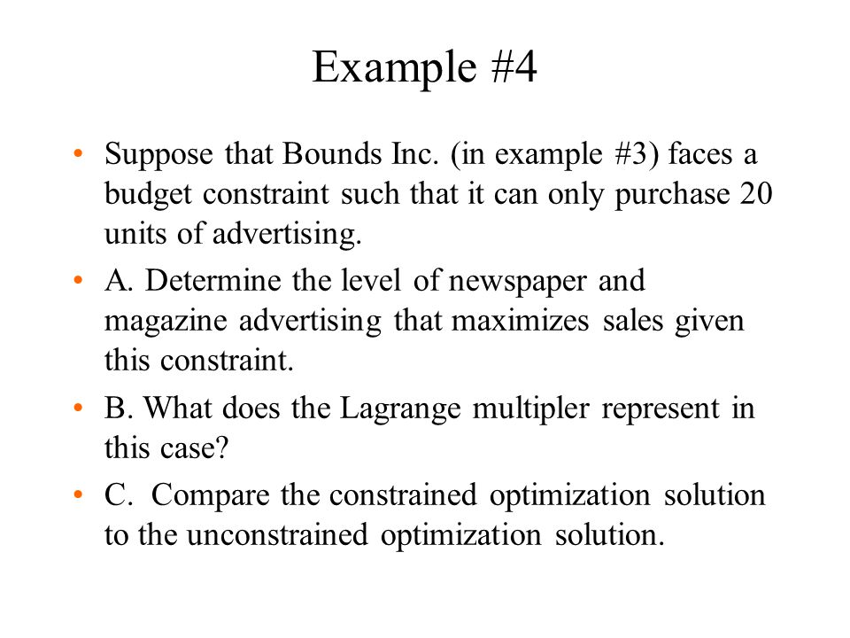 Example #4 Suppose that Bounds Inc. (in example #3) faces a budget constraint such that it can only purchase 20 units of advertising.