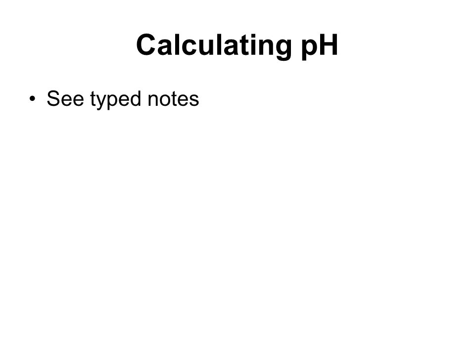 Calculating pH See typed notes