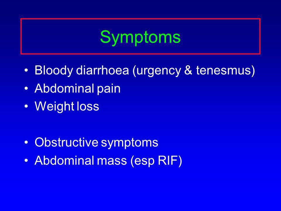Symptoms Bloody diarrhoea (urgency & tenesmus) Abdominal pain