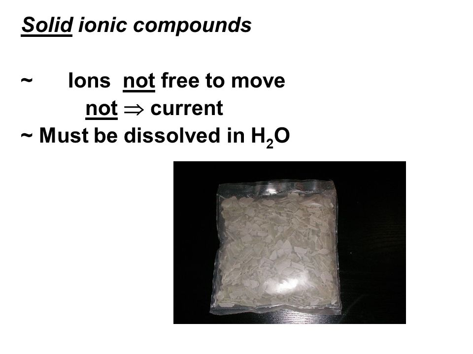Solid ionic compounds ~ Ions not free to move not  current ~ Must be dissolved in H2O