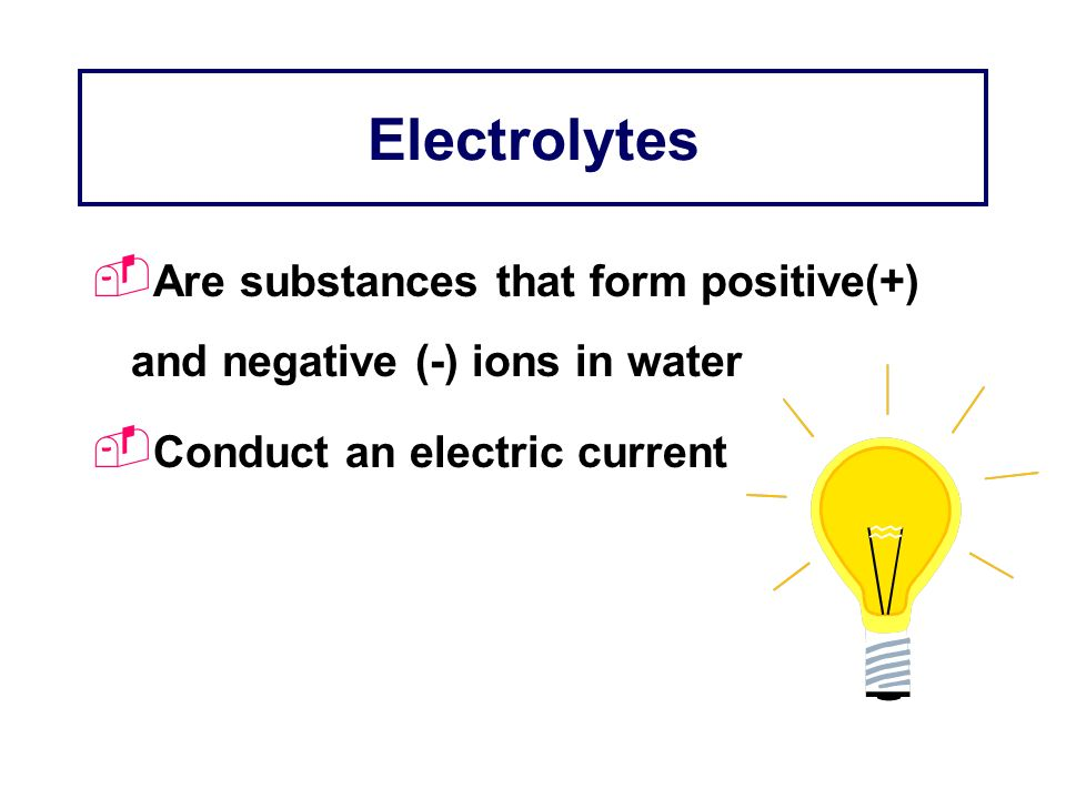 ElectrolytesAre substances that form positive(+) and negative (-) ions in water.
