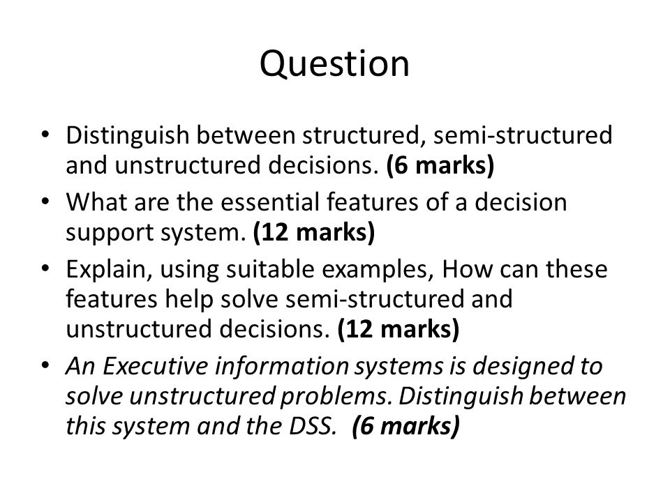 Question Distinguish between structured, semi-structured and unstructured decisions. (6 marks)